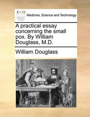 A Practical Essay Concerning the Small Pox. by William Douglass, M.D.