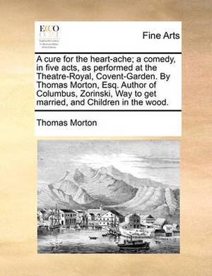 A Cure for the Heart-Ache; A Comedy, in Five Acts, as Performed at the Theatre-Royal, Covent-Garden. by Thomas Morton, Esq. Author of Columbus, Zorinski, Way to Get Married, and Children in the Wood.