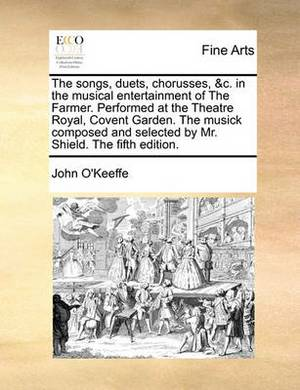 The Songs, Duets, Chorusses, &C. in the Musical Entertainment of the Farmer. Performed at the Theatre Royal, Covent Garden. the Musick Composed and Selected by Mr. Shield. the Fifth Edition.