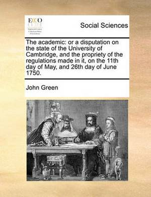 The Academic: Or a Disputation on the State of the University of Cambridge, and the Propriety of the Regulations Made in It, on the 11th Day of May, and 26th Day of June 1750