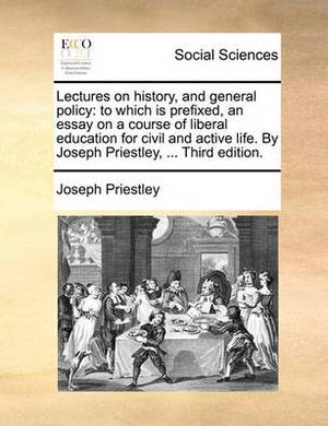 Lectures on History, and General Policy: To Which Is Prefixed, an Essay on a Course of Liberal Education for Civil and Active Life. by Joseph Priestley, ... Third Edition.
