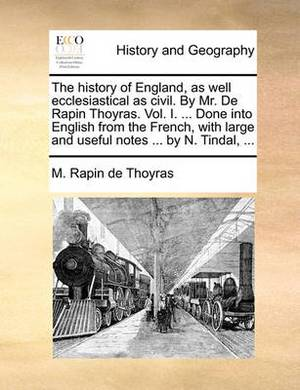 The History of England, as Well Ecclesiastical as Civil. by Mr. de Rapin Thoyras. Vol. I. ... Done Into English from the French, with Large and Useful Notes ... by N. Tindal, ...