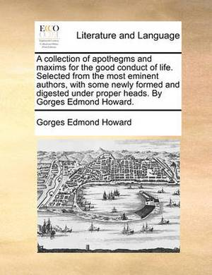 A Collection of Apothegms and Maxims for the Good Conduct of Life. Selected from the Most Eminent Authors, with Some Newly Formed and Digested Under Proper Heads. by Gorges Edmond Howard.