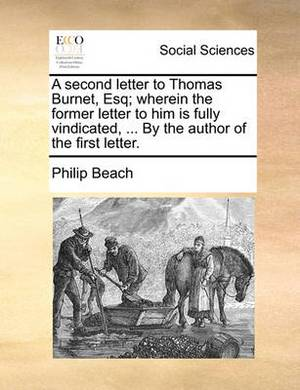 A Second Letter to Thomas Burnet, Esq; Wherein the Former Letter to Him Is Fully Vindicated, ... by the Author of the First Letter.