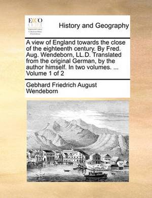 A View of England Towards the Close of the Eighteenth Century. by Fred. Aug. Wendeborn, LL.D. Translated from the Original German, by the Author Himself. in Two Volumes. ... Volume 1 of 2