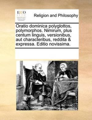Oratio Dominica Polyglottos, Polymorphos. Nimirum, Plus Centum Linguis, Versionibus, Aut Characteribus, Reddita & Expressa. Editio Novissima.