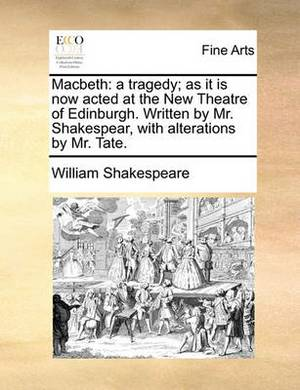 Macbeth: A Tragedy; As It Is Now Acted at the New Theatre of Edinburgh. Written by Mr. Shakespear, with Alterations by Mr. Tate.