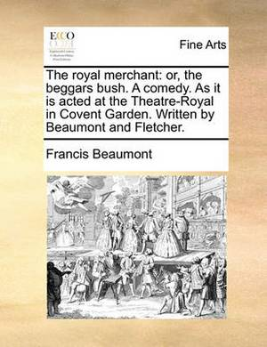 The Royal Merchant: Or, the Beggars Bush. a Comedy. as It Is Acted at the Theatre-Royal in Covent Garden. Written by Beaumont and Fletcher.