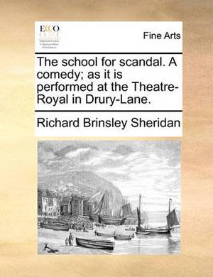 The School for Scandal, a Comedy; As It Is Performed at the Theatre-Royal in Drury-Lane