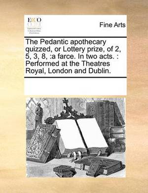 The Pedantic Apothecary Quizzed, or Lottery Prize, of 2, 5, 3, 8,: A Farce. in Two Acts.: Performed at the Theatres Royal, London and Dublin.