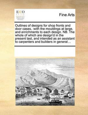 Outlines of Designs for Shop Fronts and Door Cases,: With the Mouldings at Large, and Enrichments to Each Design. NB. the Whole of Which Are Design'd in the Present Tast, and Intended as an Assistant to Carpenters and Builders in General...