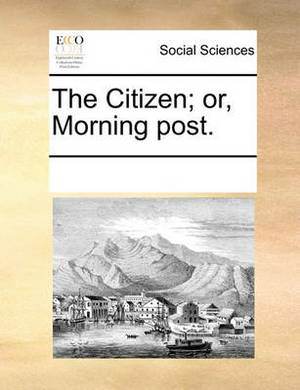 The Citizen; Or, Morning Post.