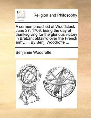 A Sermon Preached at Woodstock June 27. 1706. Being the Day of Thanksgiving for the Glorious Victory in Brabant Obtain'd Over the French Army, ... by Benj. Woodroffe ...