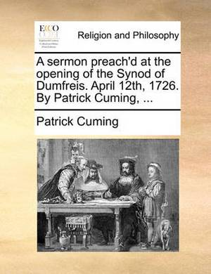 A Sermon Preach'd at the Opening of the Synod of Dumfreis. April 12th, 1726. by Patrick Cuming, ...