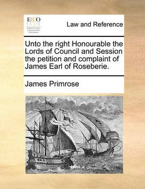 Unto the Right Honourable the Lords of Council and Session the Petition and Complaint of James Earl of Roseberie.