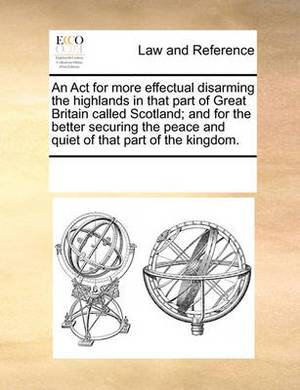 An ACT for More Effectual Disarming the Highlands in That Part of Great Britain Called Scotland; And for the Better Securing the Peace and Quiet of That Part of the Kingdom.