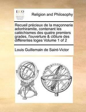 Recueil Precieux de la Maconnerie Adonhiramite, Contenant Les Catechismes Des Quatre Premiers Grades, L'Ouverture & Cloture Des Differentes Loges Volume 1 of 2