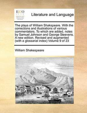 The Plays of William Shakspeare. with the Corrections and Illustrations of Various Commentators. to Which Are Added, Notes by Samuel Johnson and George Steevens. a New Edition. Revised and Augmented (with a Glossarial Index) Volume 9 of 23