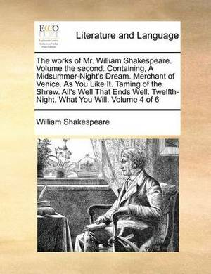 The Works of Mr. William Shakespeare. Volume the Second. Containing, a Midsummer-Night's Dream. Merchant of Venice. as You Like It. Taming of the Shrew. All's Well That Ends Well. Twelfth-Night, What You Will. Volume 4 of 6