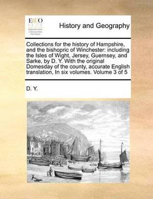 Collections for the History of Hampshire, and the Bishopric of Winchester: Including the Isles of Wight, Jersey, Guernsey, and Sarke, by D. Y. with the Original Domesday of the County, Accurate English Translation, in Six Volumes. Volume 3 of 5