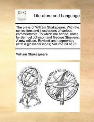 The Plays of William Shakspeare. with the Corrections and Illustrations of Various Commentators. to Which Are Added, Notes by Samuel Johnson and George Steevens. a New Edition. Revised and Augmented (with a Glossarial Index) Volume 23 of 23