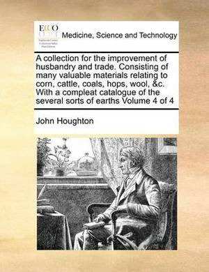 A Collection for the Improvement of Husbandry and Trade. Consisting of Many Valuable Materials Relating to Corn, Cattle, Coals, Hops, Wool, &C. with a Compleat Catalogue of the Several Sorts of Earths Volume 4 of 4