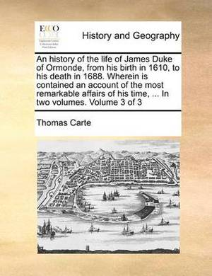 An History of the Life of James Duke of Ormonde, from His Birth in 1610, to His Death in 1688. Wherein Is Contained an Account of the Most Remarkable Affairs of His Time, ... in Two Volumes. Volume 3 of 3