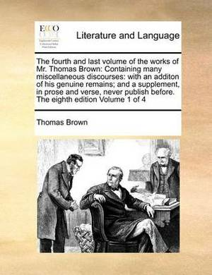 The Fourth and Last Volume of the Works of Mr. Thomas Brown: Containing Many Miscellaneous Discourses: With an Additon of His Genuine Remains; And a Supplement, in Prose and Verse, Never Publish Before. the Eighth Edition Volume 1 of 4
