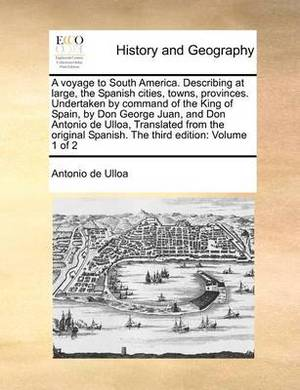 A Voyage to South America. Describing at Large, the Spanish Cities, Towns, Provinces. Undertaken by Command of the King of Spain, by Don George Juan, and Don Antonio de Ulloa, Translated from the Original Spanish. the Third Edition: Volume 1 of 2