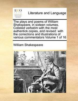 The Plays and Poems of William Shakspeare, in Sixteen Volumes. Collated Verbatim with the Most Authentick Copies, and Revised: With the Corrections and Illustrations of Various Commentators Volume 1 of 16