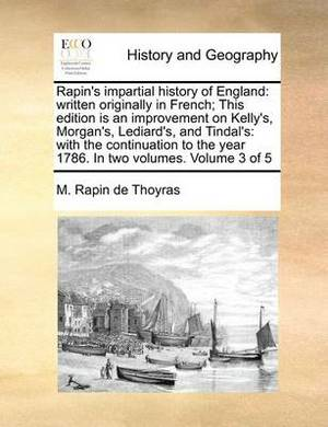 Rapin's Impartial History of England: Written Originally in French; This Edition Is an Improvement on Kelly's, Morgan's, Lediard's, and Tindal's: With the Continuation to the Year 1786. in Two Volumes. Volume 3 of 5
