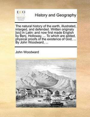 The Natural History of the Earth, Illustrated, Inlarged, and Defended. Written Originaly [Sic] in Latin: And Now First Made English by Benj. Holloway, ... to Which Are Added, Physical Proofs of the Existence of God, ... by John Woodward, ...