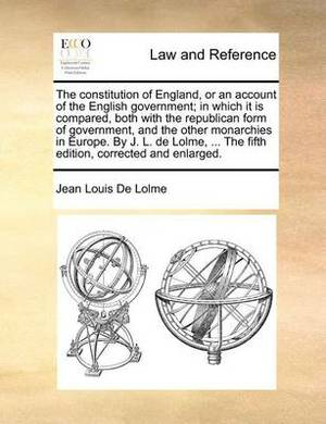 The Constitution of England, or an Account of the English Government; In Which It Is Compared, Both with the Republican Form of Government, and the Other Monarchies in Europe. by J. L. de Lolme, ... the Fifth Edition, Corrected and Enlarged.