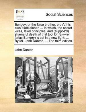 Bungey: Or the False Brother, Prov'd His Own Executioner, ... in Which, the Secret Vices, Lewd Principles, and (Suppos'd) Shameful Death of That Tool Dr. S----Rel (Alias Bungey) Is Set in a New Light; ... by Mr. John Dunton, ... the Third Edition