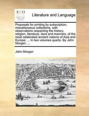 Proposals for Printing by Subscription, Miscellaneous Collections, with Observations Respecting the History, Religion, Literature, Laws and Manners, of the Most Celebrated Ancient Nations of Asia and Europe; ... in Two Volumes Quarto. by John Morgan, ...