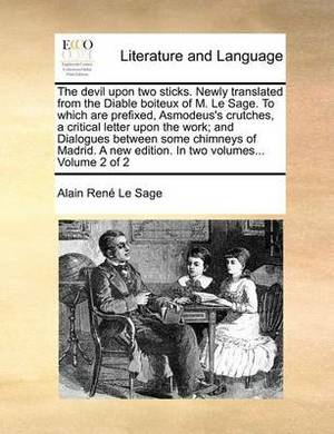 The Devil Upon Two Sticks. Newly Translated from the Diable Boiteux of M. Le Sage. to Which Are Prefixed, Asmodeus's Crutches, a Critical Letter Upon the Work; And Dialogues Between Some Chimneys of Madrid. a New Edition. in Two Volumes... Volume 2 of 2