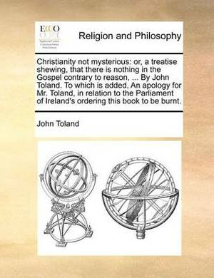 Christianity Not Mysterious: Or, a Treatise Shewing, That There Is Nothing in the Gospel Contrary to Reason, ... by John Toland. to Which Is Added, an Apology for Mr. Toland, in Relation to the Parliament of Ireland's Ordering This Book to Be Burnt.