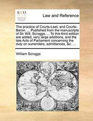 The Practice of Courts-Leet, and Courts-Baron. ... Published from the Manuscripts of Sir Will. Scroggs, ... to This Third Edition Are Added, Very Large Additions, and the Late Acts of Parliament Concerning the Duty on Surrenders, Admittances, &C. ...