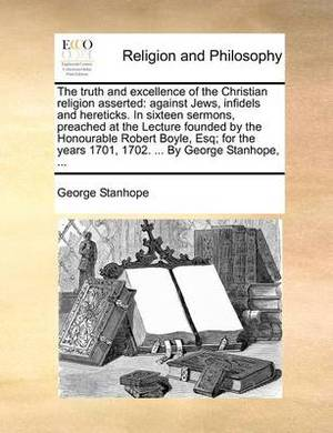 The Truth and Excellence of the Christian Religion Asserted: Against Jews, Infidels and Hereticks. in Sixteen Sermons, Preached at the Lecture Founded by the Honourable Robert Boyle, Esq; For the Years 1701, 1702. ... by George Stanhope, ...