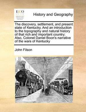 The Discovery, Settlement, and Present State of Kentucky. and an Introduction to the Topography and Natural History of That Rich and Important Country; Also, Colonel Daniel Boon's Narrative of the Wars of Kentucky