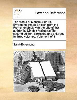 The Works of Monsieur de St. Evremond, Made English from the French Original: With the Life of the Author; By Mr. Des Maizeaux the Second Edition, Corrected and Enlarged. in Three Volumes. Volume 1 of 3
