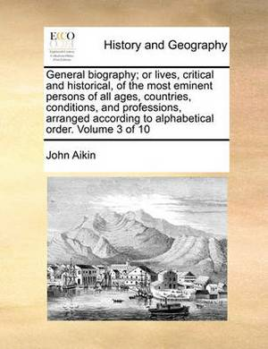 General Biography; Or Lives, Critical and Historical, of the Most Eminent Persons of All Ages, Countries, Conditions, and Professions, Arranged According to Alphabetical Order. Volume 3 of 10