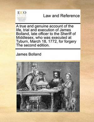 A True and Genuine Account of the Life, Trial and Execution of James Bolland, Late Officer to the Sheriff of Middlesex, Who Was Executed at Tyburn, March 18, 1772, for Forgery the Second Edition.