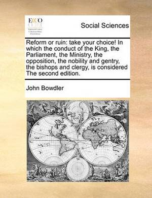 Reform or Ruin: Take Your Choice! in Which the Conduct of the King, the Parliament, the Ministry, the Opposition, the Nobility and Gentry, the Bishops and Clergy, Is Considered the Second Edition.