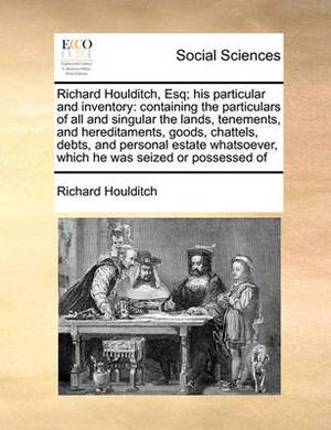 Richard Houlditch, Esq; His Particular and Inventory: Containing the Particulars of All and Singular the Lands, Tenements, and Hereditaments, Goods, Chattels, Debts, and Personal Estate Whatsoever, Which He Was Seized or Possessed of