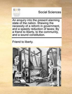 An Enquiry Into the Present Alarming State of the Nation. Shewing the Necessity of a Reform in Government, and a Speedy Reduction of Taxes; By a Friend to Liberty, to the Community, and a Sound Constitution.