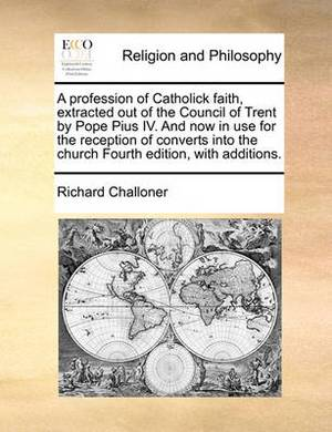 A Profession of Catholick Faith, Extracted Out of the Council of Trent by Pope Pius IV. and Now in Use for the Reception of Converts Into the Church Fourth Edition, with Additions.