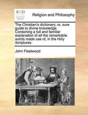 The Christian's Dictionary; Or, Sure Guide to Divine Knowledge. Containing a Full and Familiar Explanation of All the Remarkable Words Made Use Of, in the Holy Scriptures