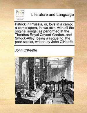 Patrick in Prussia, Or, Love in a Camp; A Comic Opera, in Two Acts, with All the Original Songs; As Performed at the Theatres Royal Covent-Garden, and Smock-Alley: Being a Sequel to the Poor Soldier, Written by John O'Keeffe