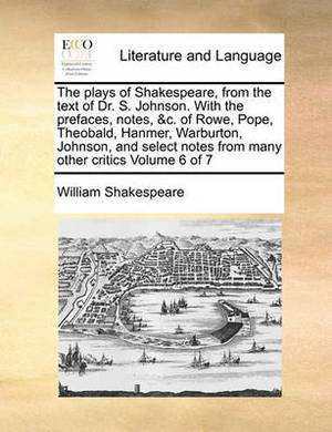 The Plays of Shakespeare, from the Text of Dr. S. Johnson. with the Prefaces, Notes, &C. of Rowe, Pope, Theobald, Hanmer, Warburton, Johnson, and Select Notes from Many Other Critics Volume 6 of 7